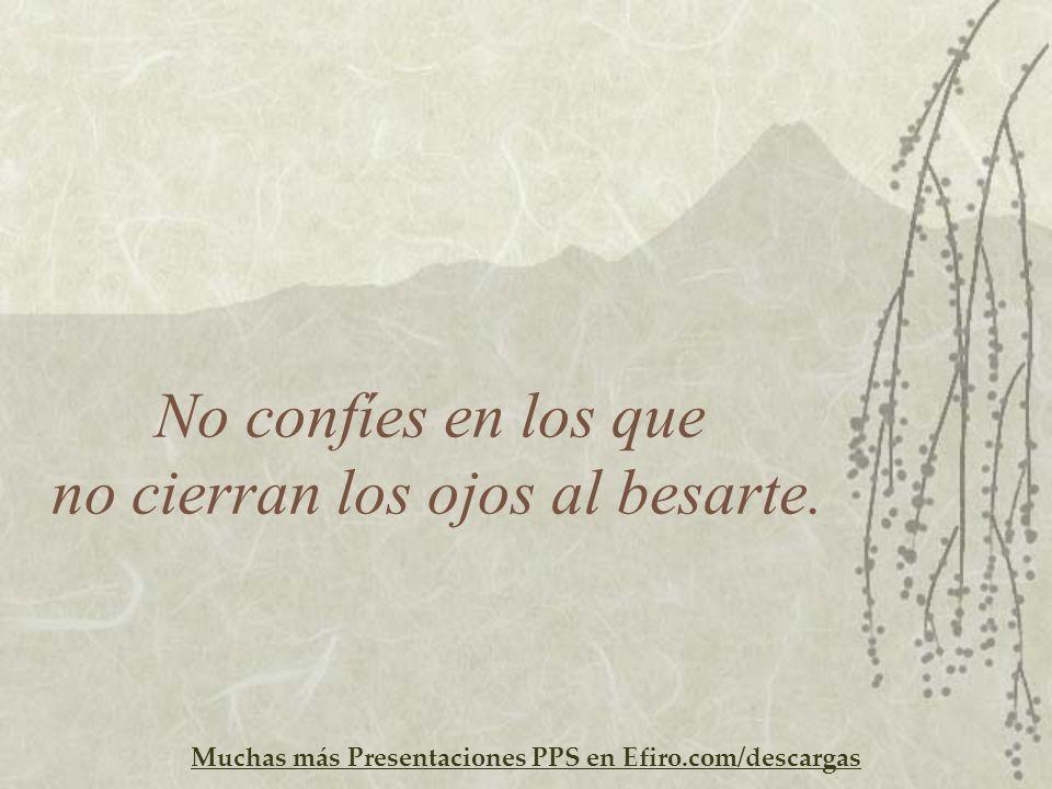 Muchas más Presentaciones PPS en Efiro.com/descargas No confíes en los que no cierran los ojos al besarte.