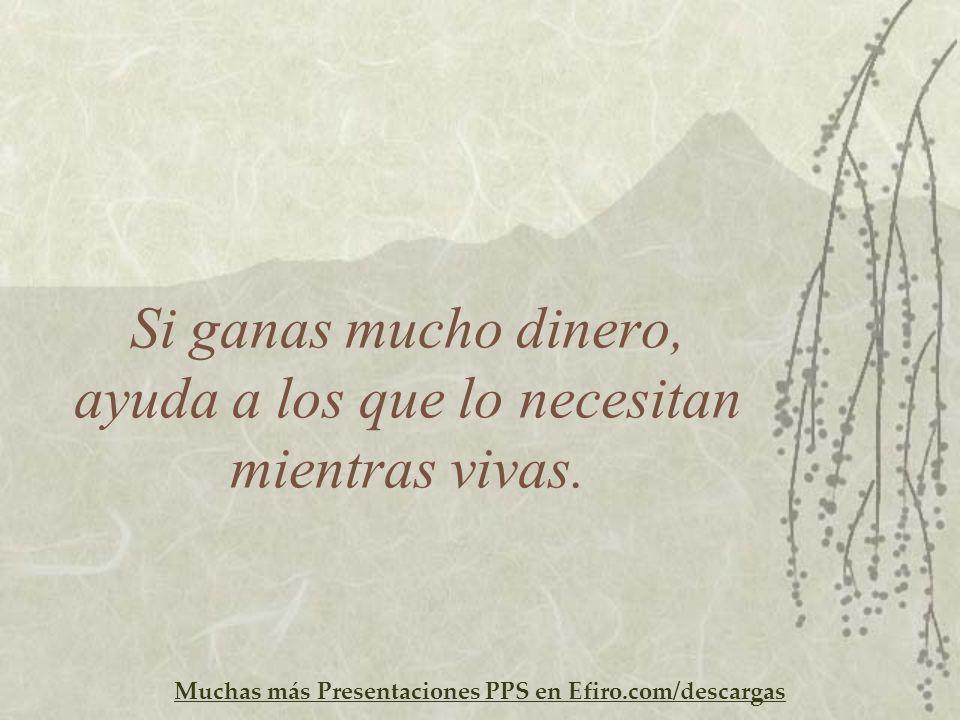 Muchas más Presentaciones PPS en Efiro.com/descargas Si ganas mucho dinero, ayuda a los que lo necesitan mientras vivas.
