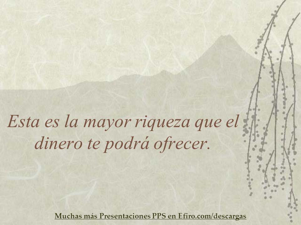 Muchas más Presentaciones PPS en Efiro.com/descargas Esta es la mayor riqueza que el dinero te podrá ofrecer.