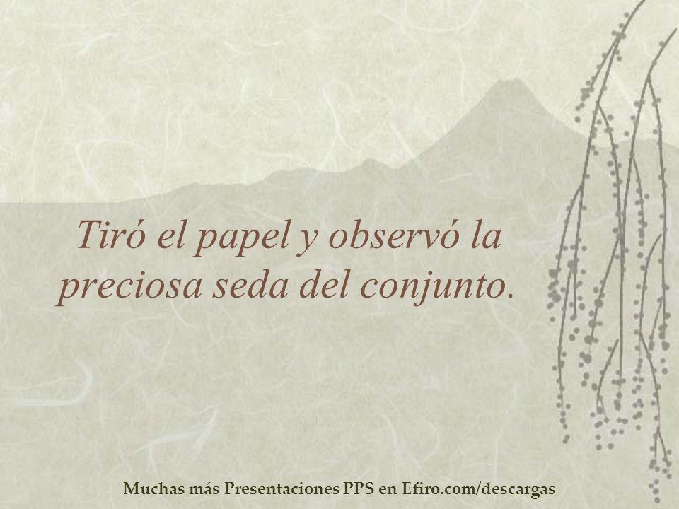 Muchas más Presentaciones PPS en Efiro.com/descargas Tiró el papel y observó la preciosa seda del conjunto.