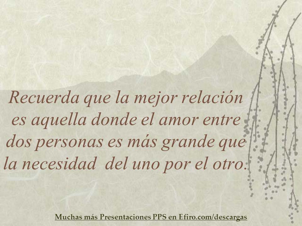 Muchas más Presentaciones PPS en Efiro.com/descargas Recuerda que la mejor relación es aquella donde el amor entre dos personas es más grande que la n