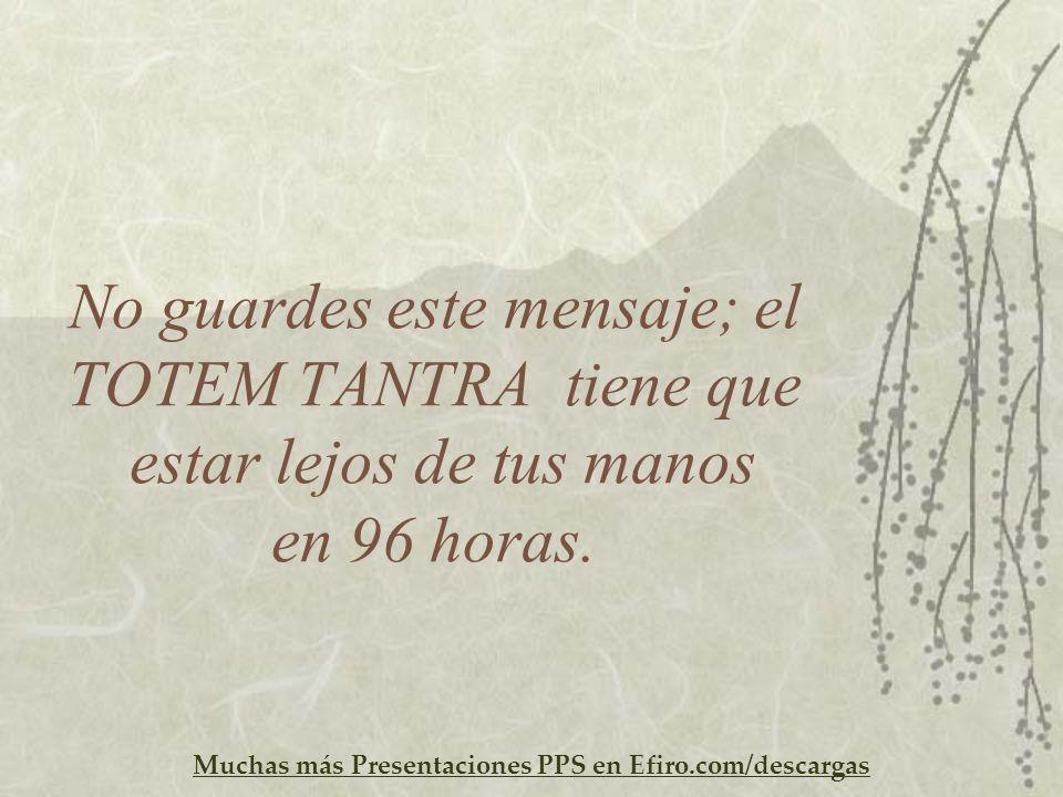 Muchas más Presentaciones PPS en Efiro.com/descargas No guardes este mensaje; el TOTEM TANTRA tiene que estar lejos de tus manos en 96 horas.