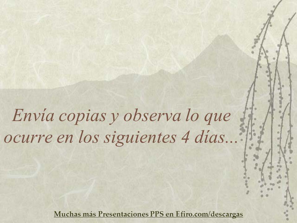 Muchas más Presentaciones PPS en Efiro.com/descargas Envía copias y observa lo que ocurre en los siguientes 4 días...