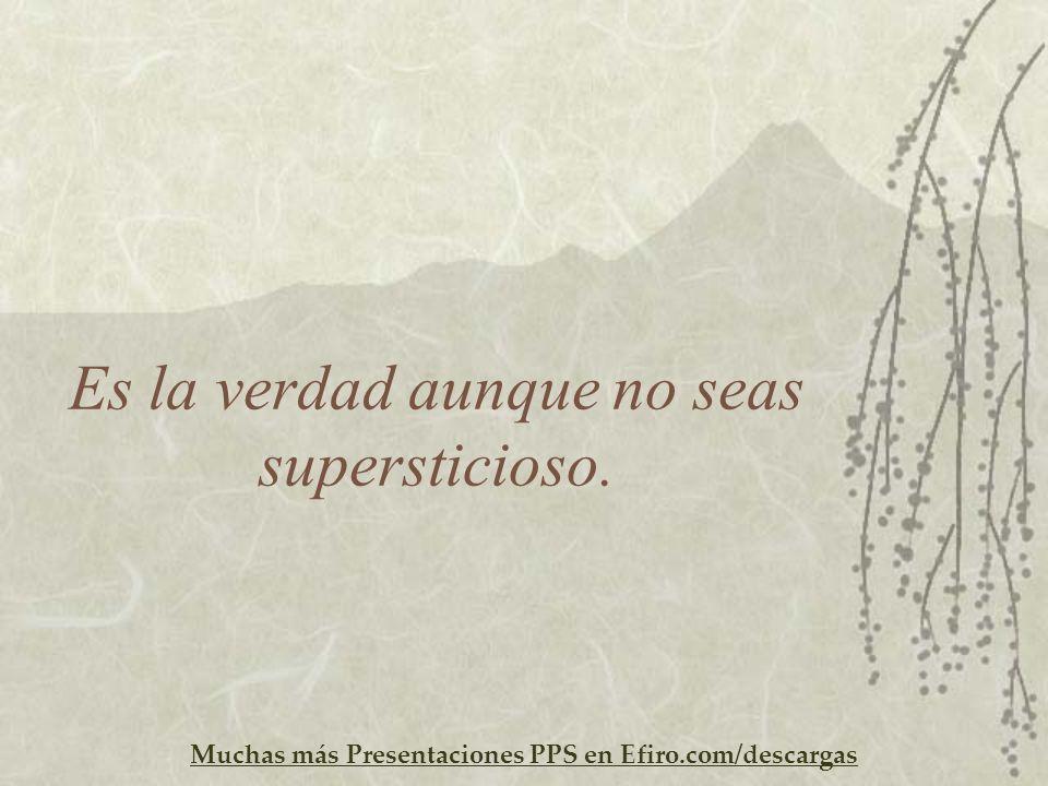 Muchas más Presentaciones PPS en Efiro.com/descargas Es la verdad aunque no seas supersticioso.