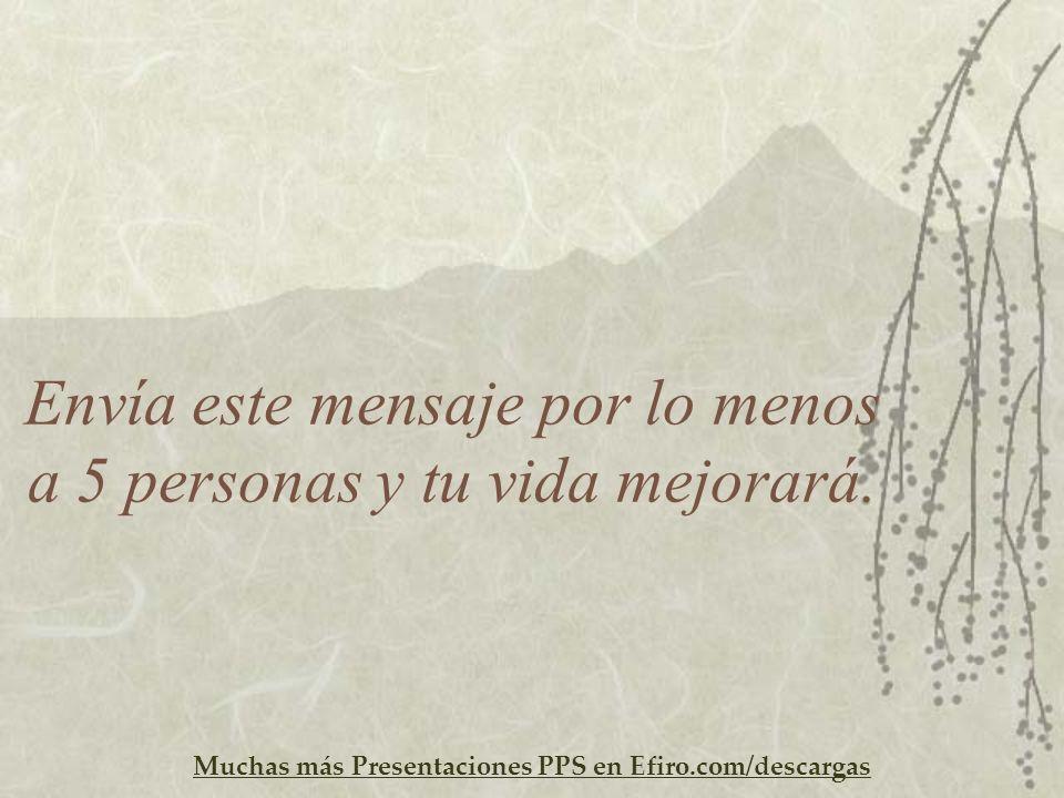 Muchas más Presentaciones PPS en Efiro.com/descargas Envía este mensaje por lo menos a 5 personas y tu vida mejorará.