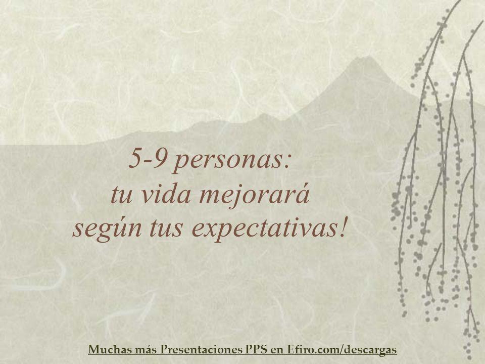Muchas más Presentaciones PPS en Efiro.com/descargas 5-9 personas: tu vida mejorará según tus expectativas!