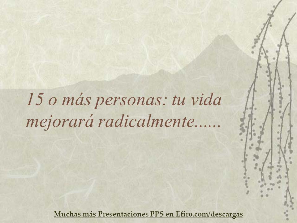 Muchas más Presentaciones PPS en Efiro.com/descargas 15 o más personas: tu vida mejorará radicalmente......