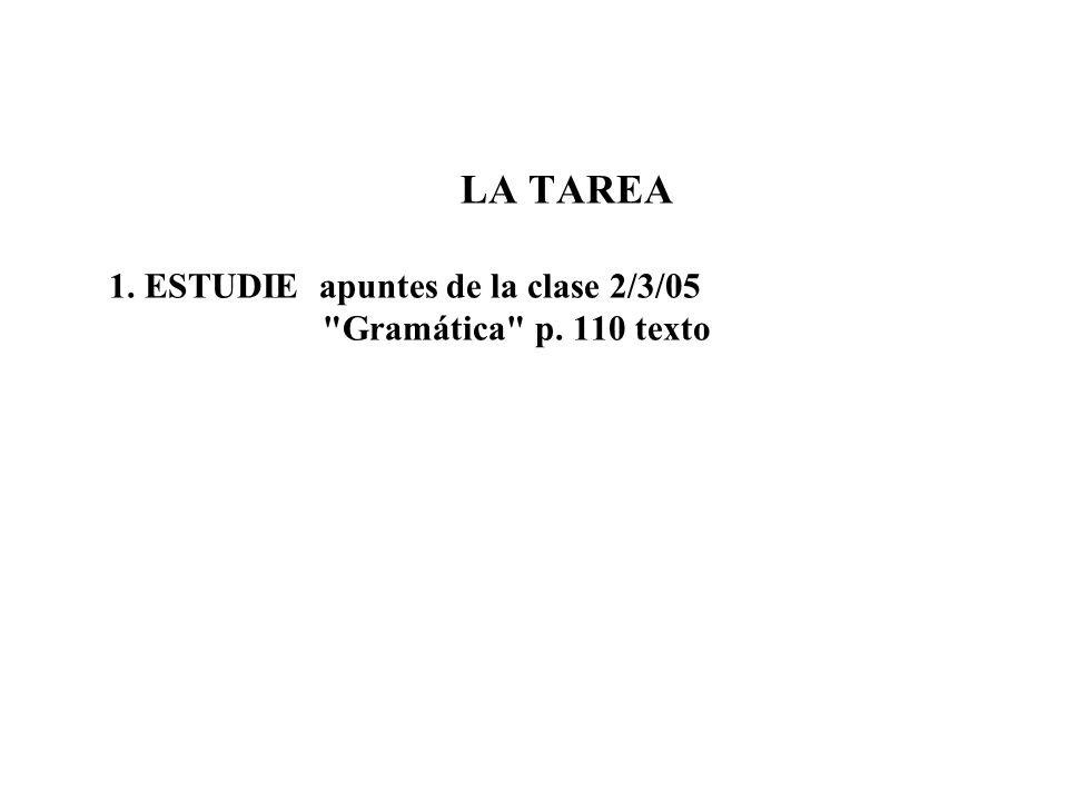 LA TAREA 1. ESTUDIE apuntes de la clase 2/3/05 Gramática p. 110 texto