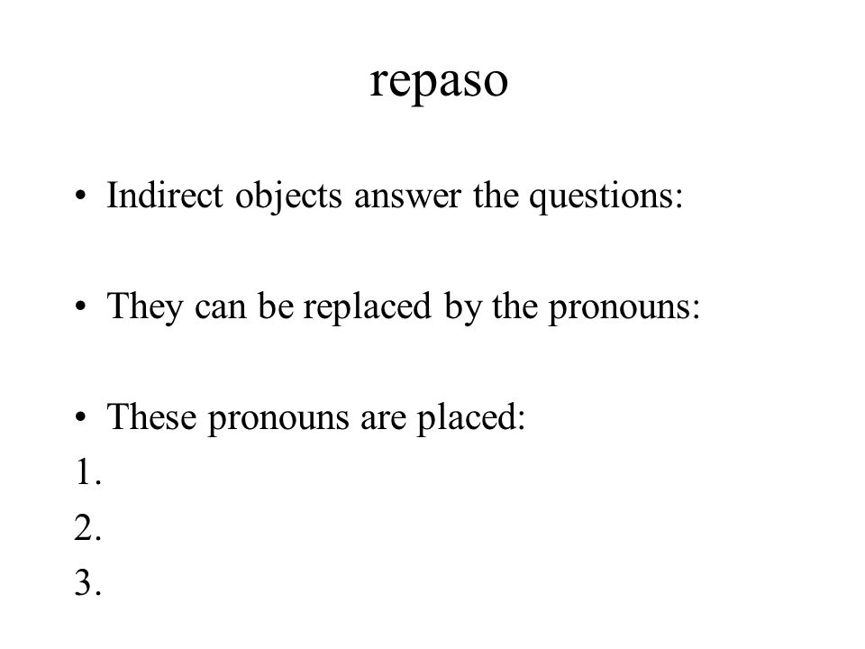 repaso Indirect objects answer the questions: They can be replaced by the pronouns: These pronouns are placed: 1. 2. 3.