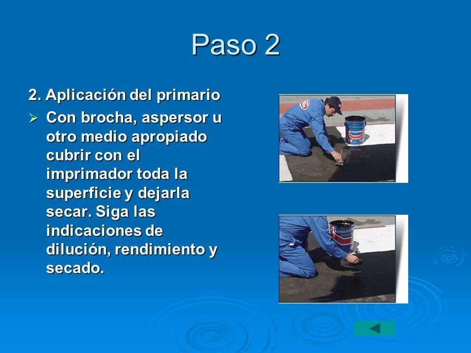 Paso 2 2. Aplicación del primario Con brocha, aspersor u otro medio apropiado cubrir con el imprimador toda la superficie y dejarla secar. Siga las in