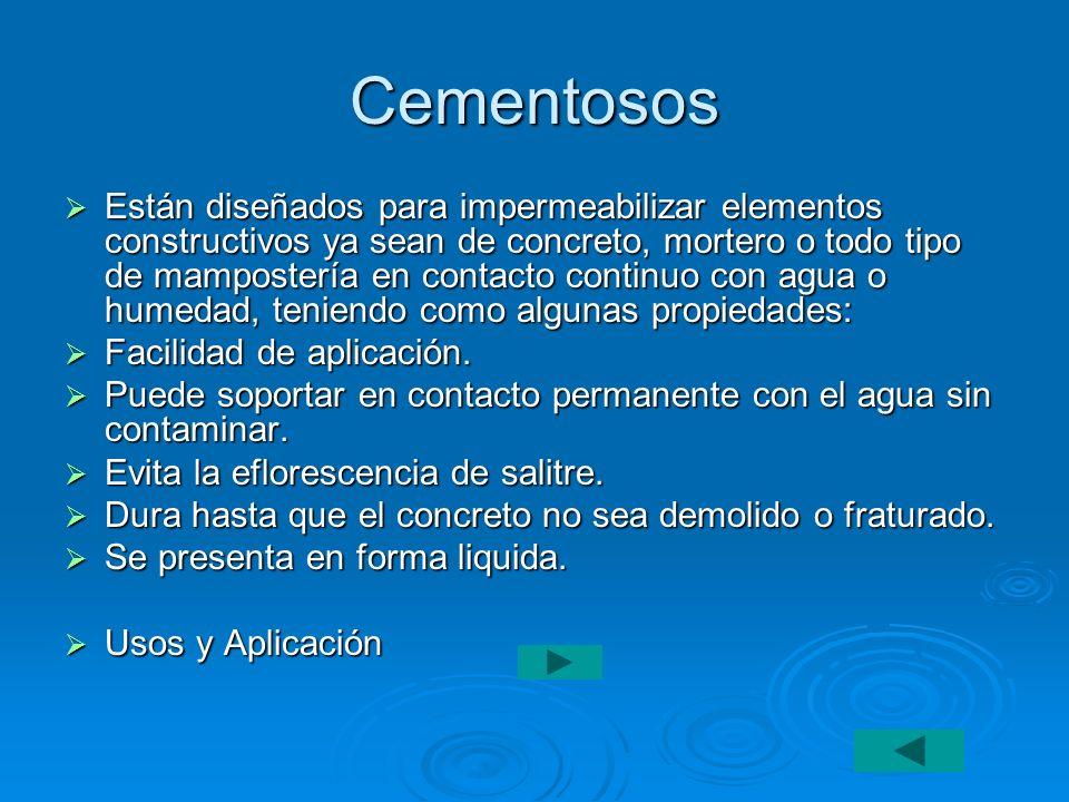 Cementosos Están diseñados para impermeabilizar elementos constructivos ya sean de concreto, mortero o todo tipo de mampostería en contacto continuo c