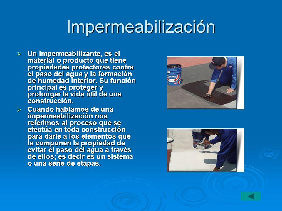 Impermeabilización Un impermeabilizante, es el material o producto que tiene propiedades protectoras contra el paso del agua y la formación de humedad