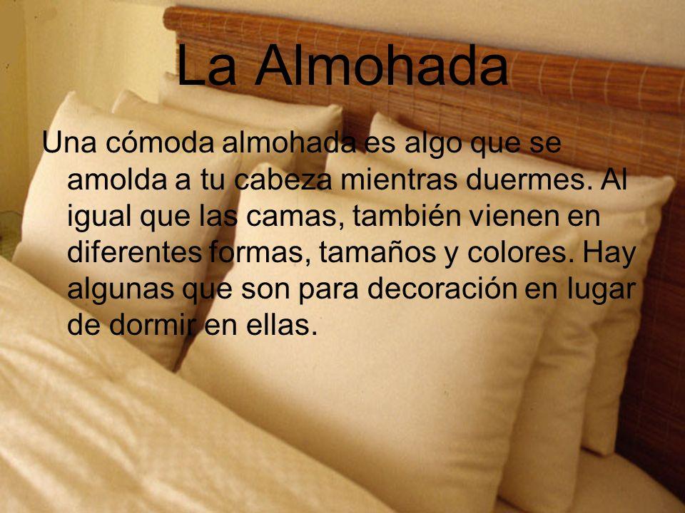 La Almohada Una cómoda almohada es algo que se amolda a tu cabeza mientras duermes. Al igual que las camas, también vienen en diferentes formas, tamañ