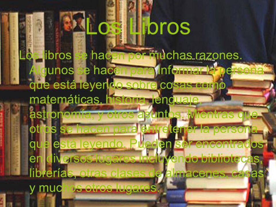 Los Libros Los libros se hacen por muchas razones. Algunos se hacen para informar la persona que está leyendo sobre cosas como matemáticas, historia,