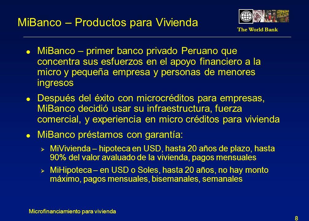 The World Bank Microfinanciamiento para vivienda 9 MiCasa - micro préstamo para vivienda Beneficios: l Ampliar, construir y terminar vivienda.