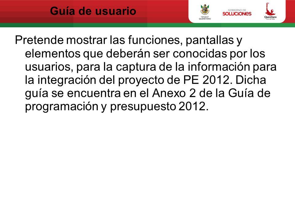 Guía de usuario Pretende mostrar las funciones, pantallas y elementos que deberán ser conocidas por los usuarios, para la captura de la información para la integración del proyecto de PE 2012.
