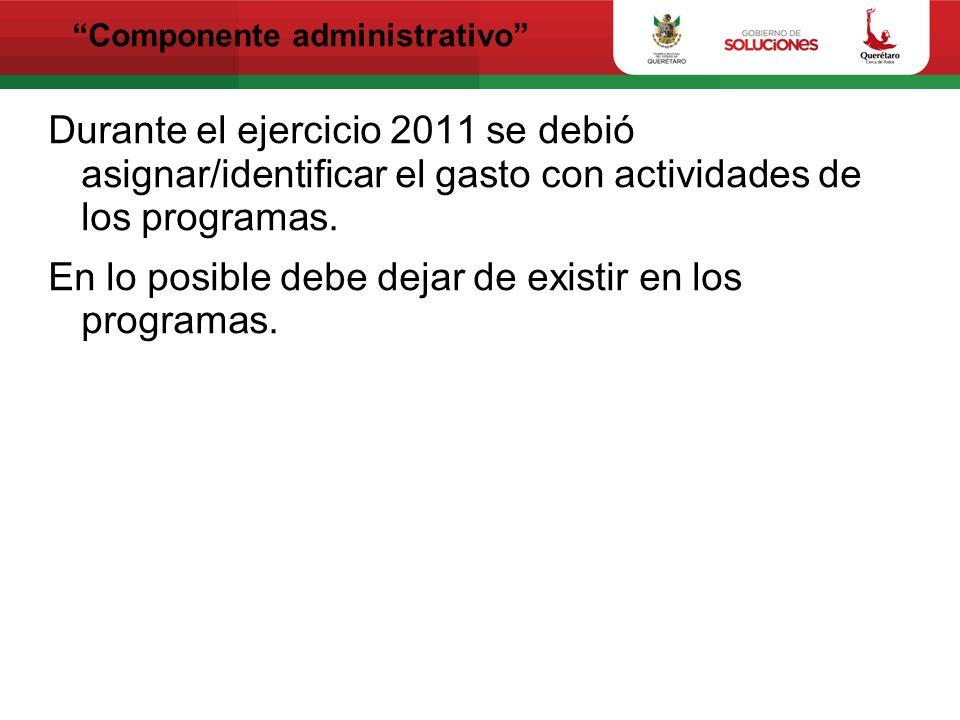 Componente administrativo Durante el ejercicio 2011 se debió asignar/identificar el gasto con actividades de los programas. En lo posible debe dejar d