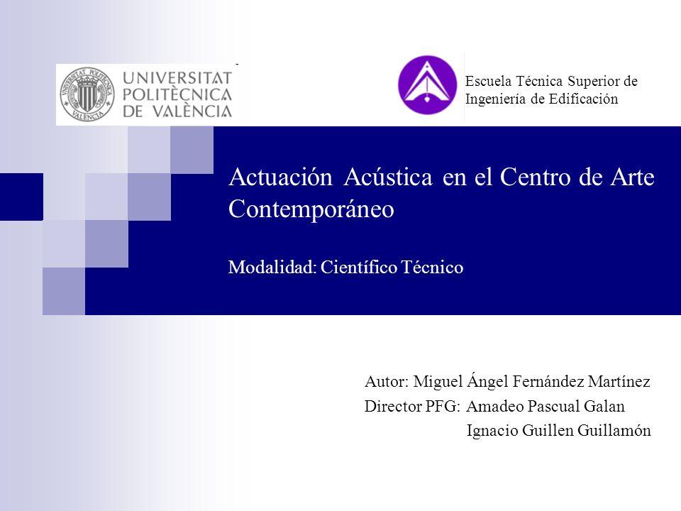 Actuación Acústica en el Centro de Arte Contemporáneo Modalidad: Científico Técnico Autor: Miguel Ángel Fernández Martínez Director PFG: Amadeo Pascua