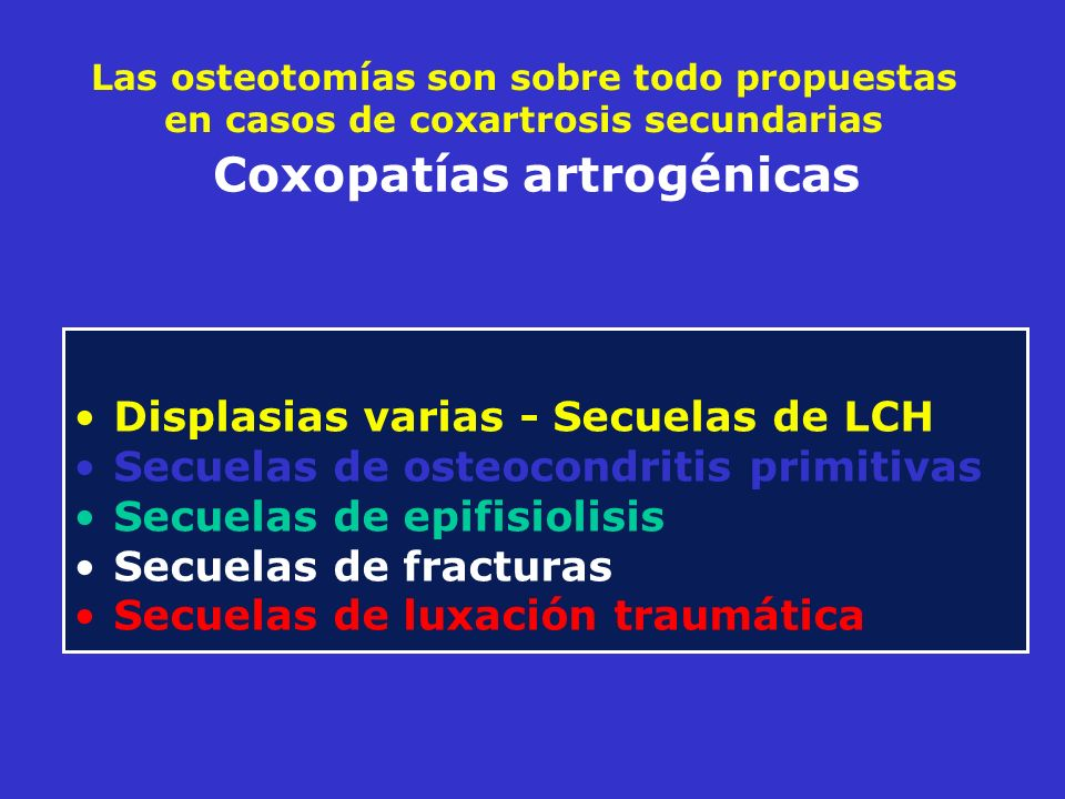 Las osteotomías son sobre todo propuestas en casos de coxartrosis secundarias Displasias varias - Secuelas de LCH Secuelas de osteocondritis primitiva