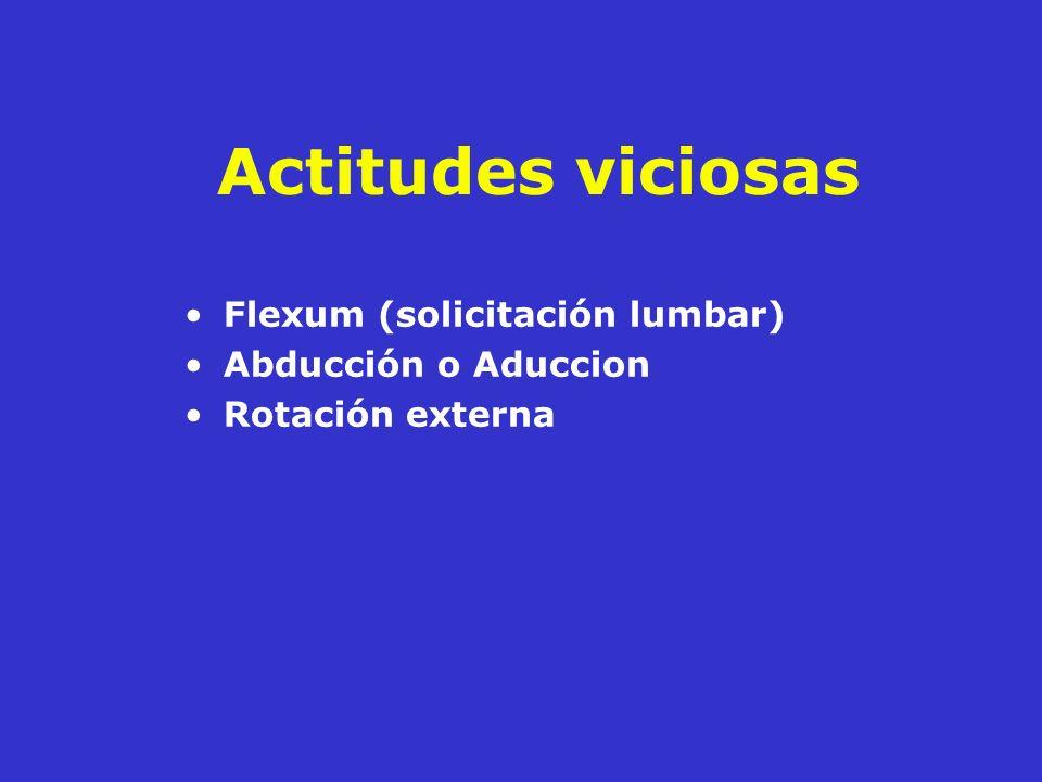 Actitudes viciosas Flexum (solicitación lumbar) Abducción o Aduccion Rotación externa