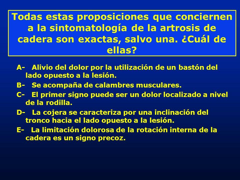 Todas estas proposiciones que conciernen a la sintomatología de la artrosis de cadera son exactas, salvo una. ¿Cuál de ellas? A- Alivio del dolor por