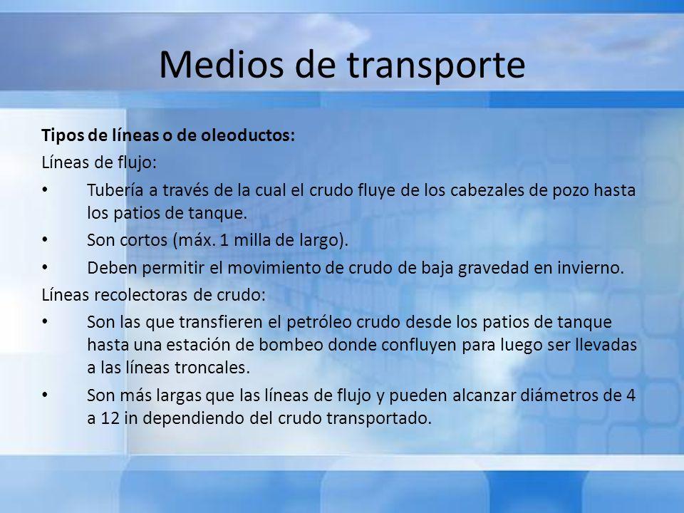 Medios de transporte Tipos de líneas o de oleoductos: Líneas de flujo: Tubería a través de la cual el crudo fluye de los cabezales de pozo hasta los p