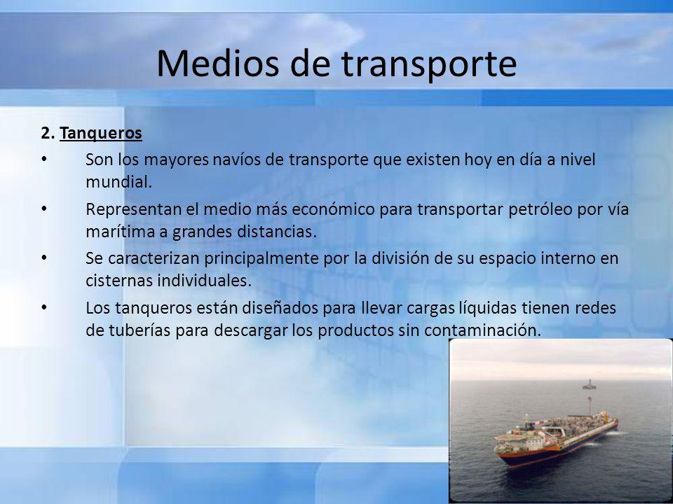 Medios de transporte 2. Tanqueros Son los mayores navíos de transporte que existen hoy en día a nivel mundial. Representan el medio más económico para