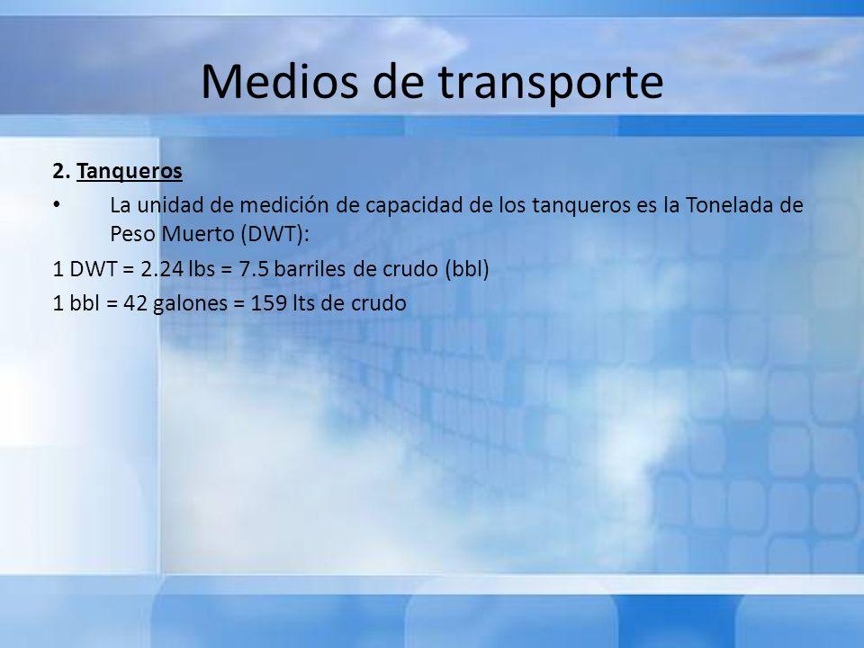 Medios de transporte 2. Tanqueros La unidad de medición de capacidad de los tanqueros es la Tonelada de Peso Muerto (DWT): 1 DWT = 2.24 lbs = 7.5 barr
