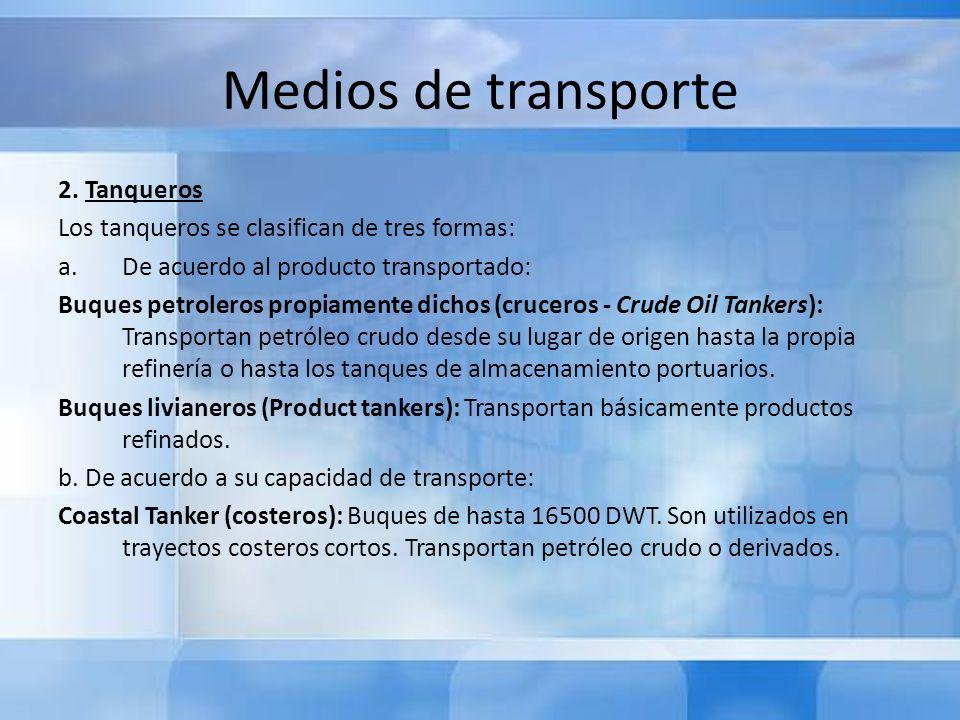 Medios de transporte 2. Tanqueros Los tanqueros se clasifican de tres formas: a.De acuerdo al producto transportado: Buques petroleros propiamente dic