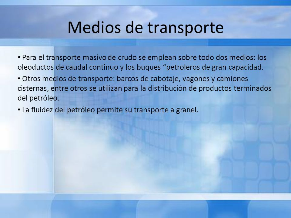 Medios de transporte Para el transporte masivo de crudo se emplean sobre todo dos medios: los oleoductos de caudal continuo y los buques petroleros de
