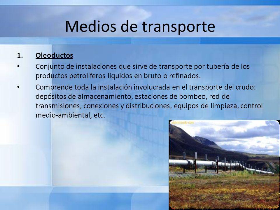 Medios de transporte 1.Oleoductos Tienen distintas capacidades de transporte dependiendo del diámetro de la tubería, que varía entre 30 cm y 120 cm.