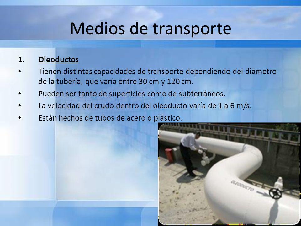 Medios de transporte 1.Oleoductos Los oleoductos comunican los depósitos de almacenamiento de los campos de extracción con los depósitos costeros o directamente con los depósitos de las refinerías.