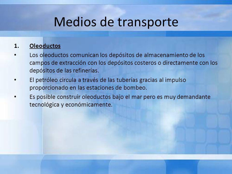 Medios de transporte En el siguiente cuadro se pueden apreciar los distintos de ductos que transportan distintas sustancias: SustanciaForma de transporte GasGasoducto Crudo ReducidoOleoducto GasolinaPoliductos PropanoPropaducto