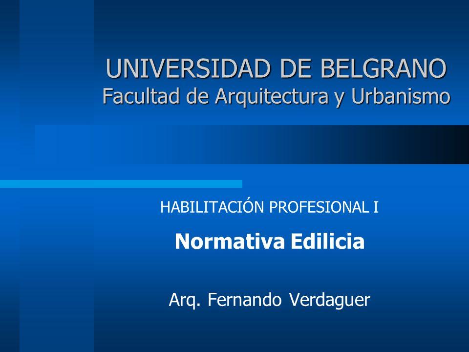 UNIVERSIDAD DE BELGRANO Facultad de Arquitectura y Urbanismo HABILITACIÓN PROFESIONAL I Normativa Edilicia Arq.