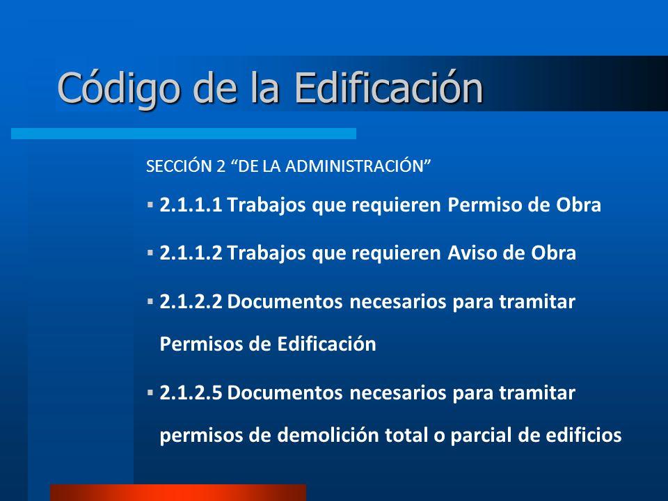 Código de la Edificación SECCIÓN 2 DE LA ADMINISTRACIÓN 2.1.1.1 Trabajos que requieren Permiso de Obra 2.1.1.2 Trabajos que requieren Aviso de Obra 2.1.2.2 Documentos necesarios para tramitar Permisos de Edificación 2.1.2.5 Documentos necesarios para tramitar permisos de demolición total o parcial de edificios