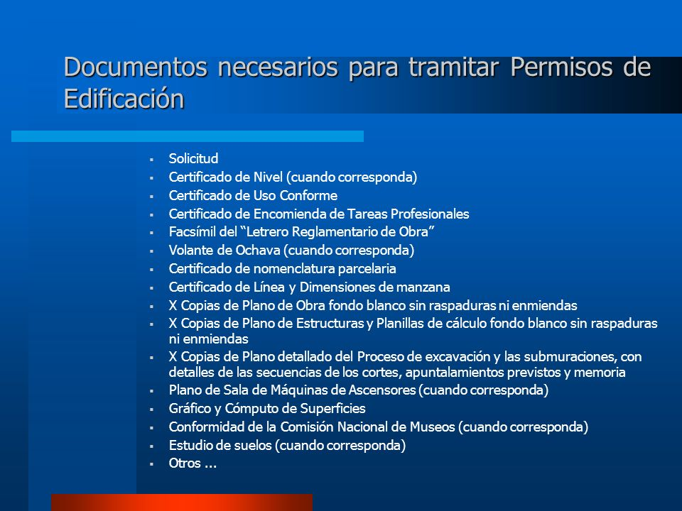 Documentos necesarios para tramitar Permisos de Edificación Solicitud Certificado de Nivel (cuando corresponda) Certificado de Uso Conforme Certificado de Encomienda de Tareas Profesionales Facsímil del Letrero Reglamentario de Obra Volante de Ochava (cuando corresponda) Certificado de nomenclatura parcelaria Certificado de Línea y Dimensiones de manzana X Copias de Plano de Obra fondo blanco sin raspaduras ni enmiendas X Copias de Plano de Estructuras y Planillas de cálculo fondo blanco sin raspaduras ni enmiendas X Copias de Plano detallado del Proceso de excavación y las submuraciones, con detalles de las secuencias de los cortes, apuntalamientos previstos y memoria Plano de Sala de Máquinas de Ascensores (cuando corresponda) Gráfico y Cómputo de Superficies Conformidad de la Comisión Nacional de Museos (cuando corresponda) Estudio de suelos (cuando corresponda) Otros...