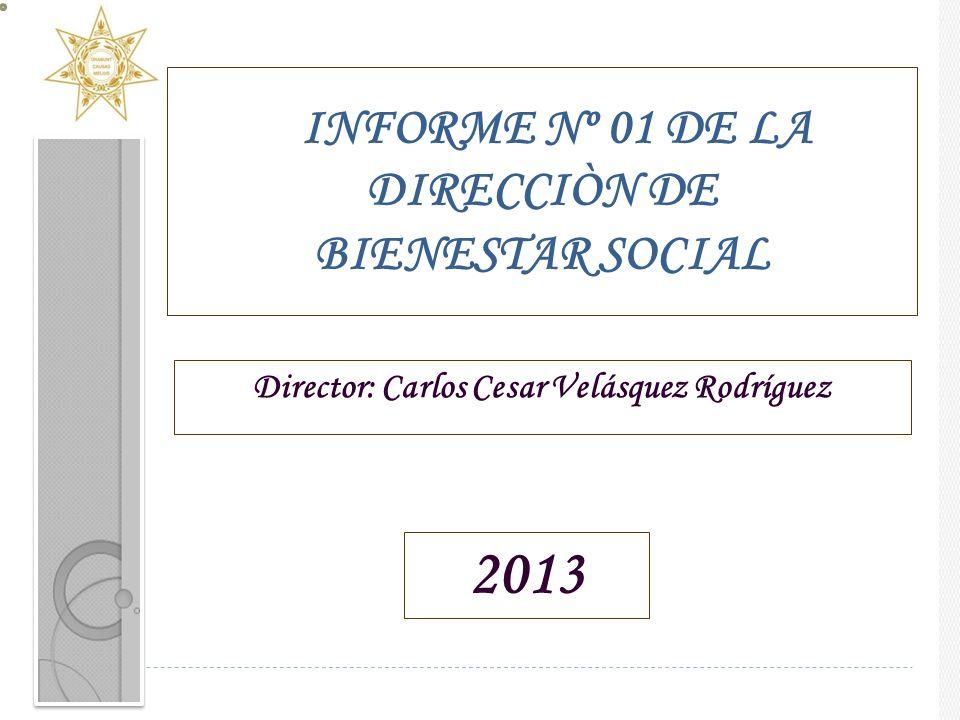 INFORME Nº 01 DE LA DIRECCIÒN DE BIENESTAR SOCIAL Director: Carlos Cesar Velásquez Rodríguez 2013