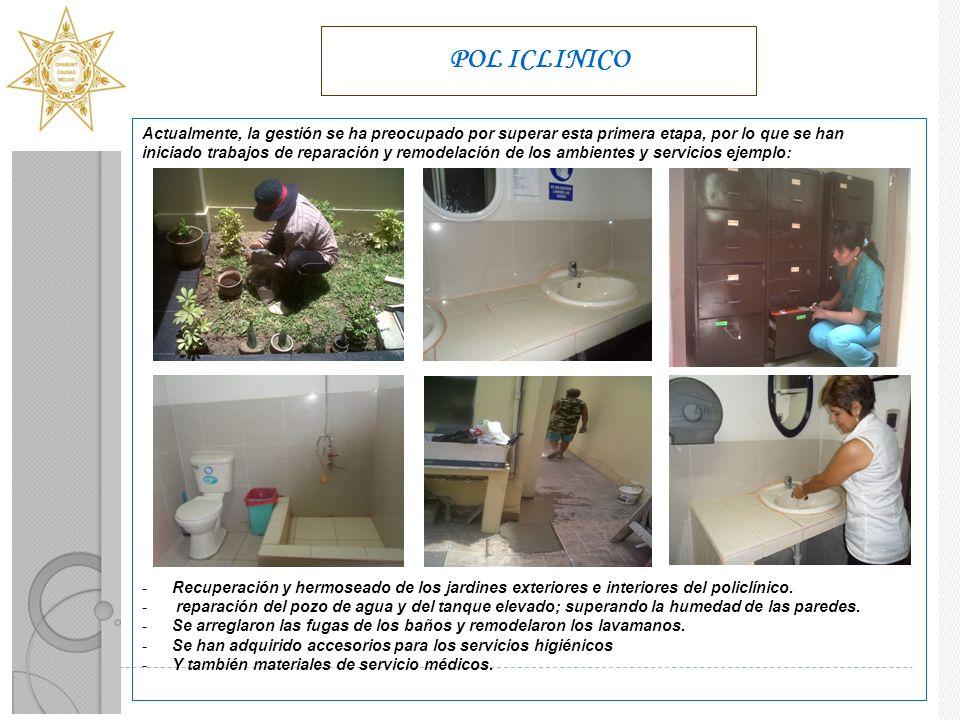 POL ICLINICO Actualmente, la gestión se ha preocupado por superar esta primera etapa, por lo que se han iniciado trabajos de reparación y remodelación de los ambientes y servicios ejemplo: -Recuperación y hermoseado de los jardines exteriores e interiores del policlínico.