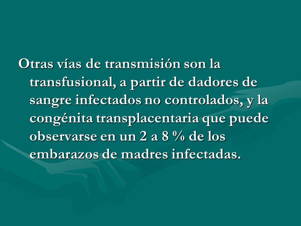 Otras vías de transmisión son la transfusional, a partir de dadores de sangre infectados no controlados, y la congénita transplacentaria que puede obs