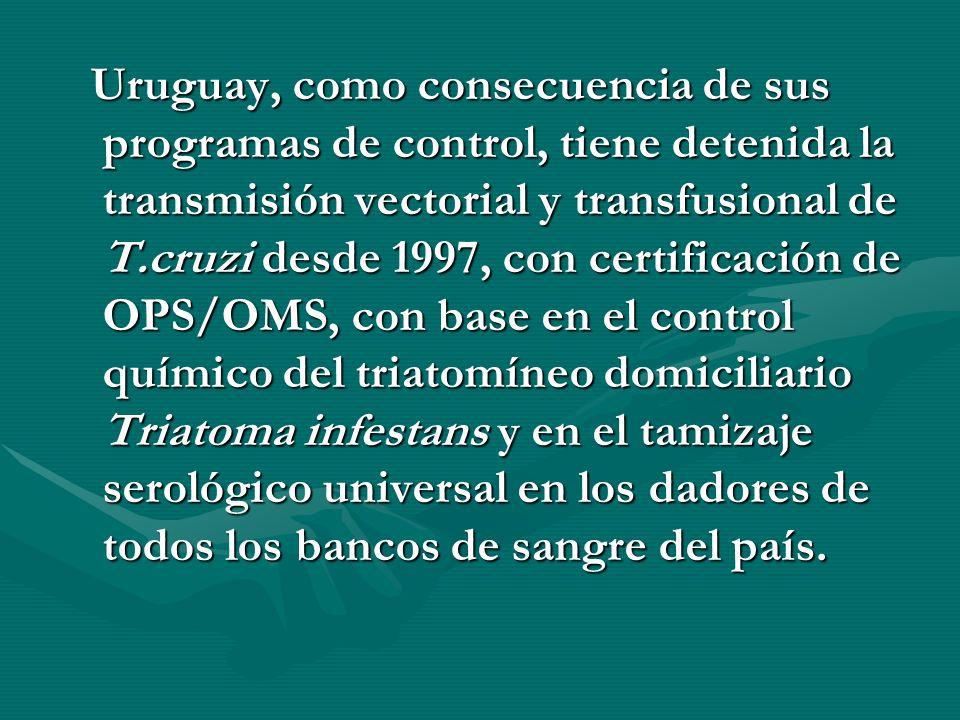 Uruguay, como consecuencia de sus programas de control, tiene detenida la transmisión vectorial y transfusional de T.cruzi desde 1997, con certificaci