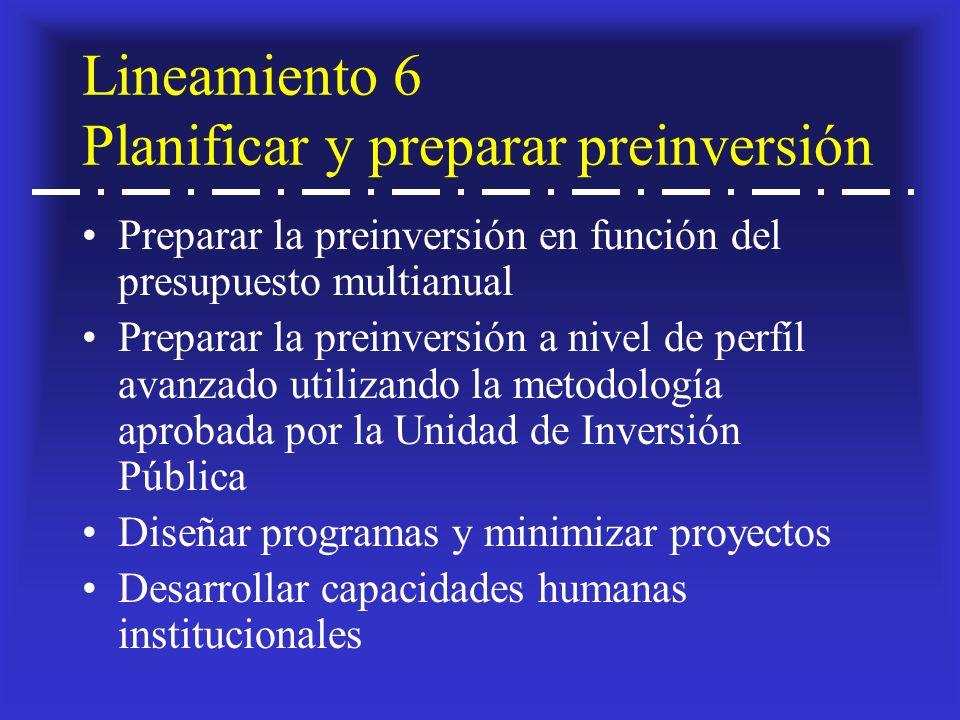 Lineamiento 6 Planificar y preparar preinversión Preparar la preinversión en función del presupuesto multianual Preparar la preinversión a nivel de perfíl avanzado utilizando la metodología aprobada por la Unidad de Inversión Pública Diseñar programas y minimizar proyectos Desarrollar capacidades humanas institucionales