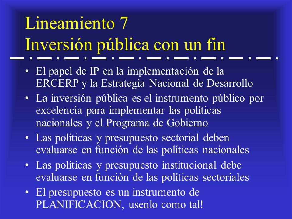 Lineamiento 7 Inversión pública con un fin El papel de IP en la implementación de la ERCERP y la Estrategia Nacional de Desarrollo La inversión pública es el instrumento público por excelencia para implementar las políticas nacionales y el Programa de Gobierno Las políticas y presupuesto sectorial deben evaluarse en función de las políticas nacionales Las políticas y presupuesto institucional debe evaluarse en función de las políticas sectoriales El presupuesto es un instrumento de PLANIFICACION, usenlo como tal!