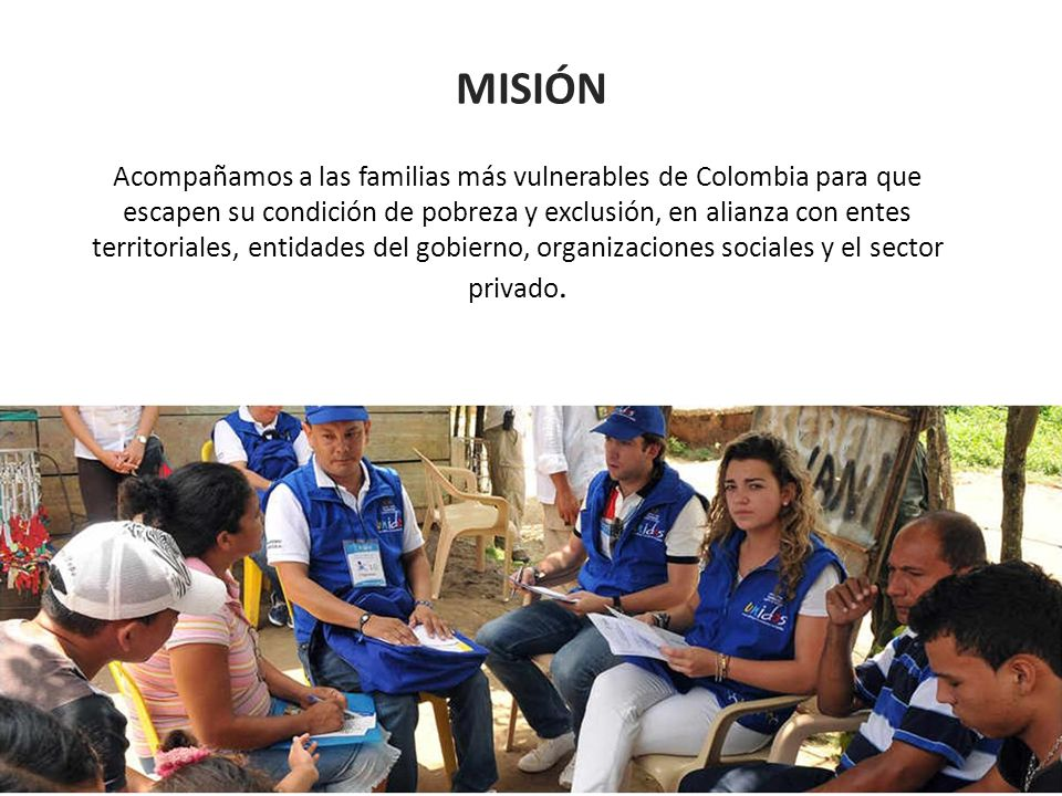 MISIÓN Acompañamos a las familias más vulnerables de Colombia para que escapen su condición de pobreza y exclusión, en alianza con entes territoriales, entidades del gobierno, organizaciones sociales y el sector privado.