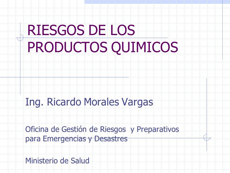 RIESGOS DE LOS PRODUCTOS QUIMICOS Ing. Ricardo Morales Vargas Oficina de Gestión de Riesgos y Preparativos para Emergencias y Desastres Ministerio de
