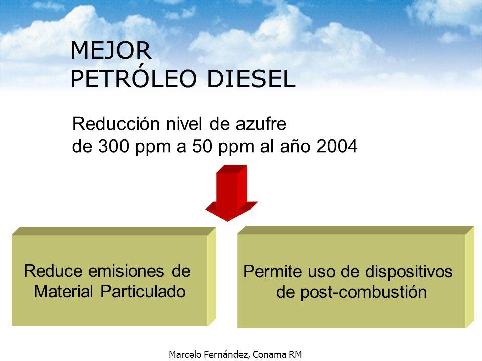 Marcelo Fernández, Conama RM Reducción nivel de azufre de 300 ppm a 50 ppm al año 2004 Reduce emisiones de Material Particulado Permite uso de disposi