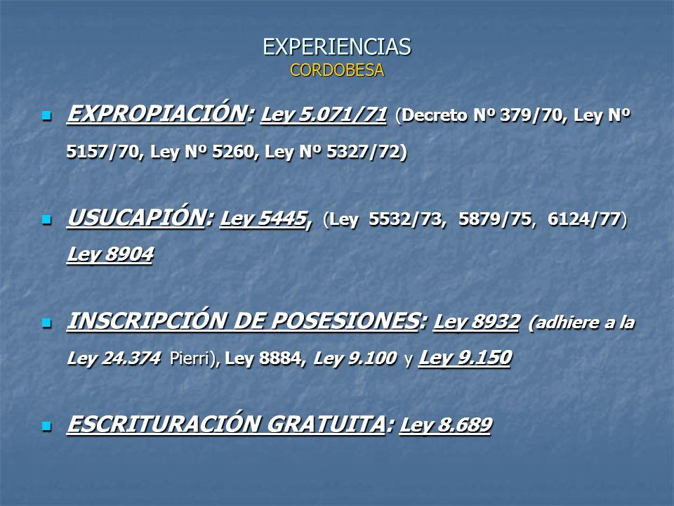 EXPERIENCIAS CORDOBESA EXPROPIACIÓN: Ley 5.071/71 (Decreto Nº 379/70, Ley Nº 5157/70, Ley Nº 5260, Ley Nº 5327/72) EXPROPIACIÓN: Ley 5.071/71 (Decreto Nº 379/70, Ley Nº 5157/70, Ley Nº 5260, Ley Nº 5327/72) USUCAPIÓN: Ley 5445, (Ley 5532/73, 5879/75, 6124/77) Ley 8904 USUCAPIÓN: Ley 5445, (Ley 5532/73, 5879/75, 6124/77) Ley 8904 INSCRIPCIÓN DE POSESIONES: Ley 8932 (adhiere a la Ley 24.374 Pierri), Ley 8884, Ley 9.100 y Ley 9.150 INSCRIPCIÓN DE POSESIONES: Ley 8932 (adhiere a la Ley 24.374 Pierri), Ley 8884, Ley 9.100 y Ley 9.150 ESCRITURACIÓN GRATUITA: Ley 8.689 ESCRITURACIÓN GRATUITA: Ley 8.689