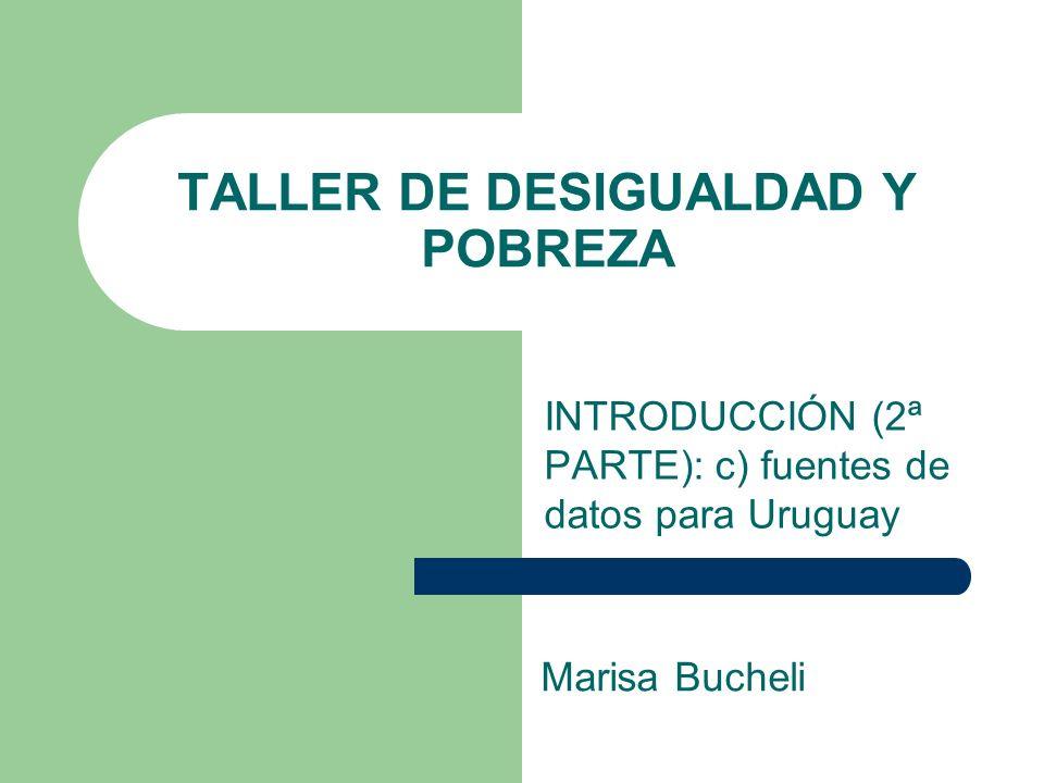 TALLER DE DESIGUALDAD Y POBREZA INTRODUCCIÓN (2ª PARTE): c) fuentes de datos para Uruguay Marisa Bucheli