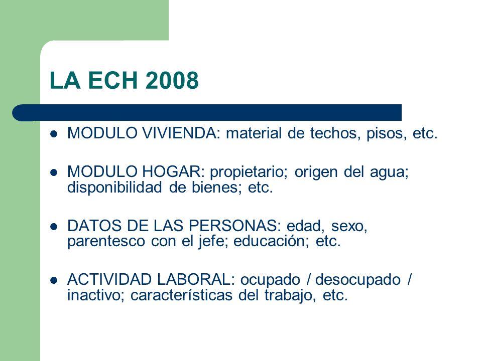 LA ECH 2008 MODULO VIVIENDA: material de techos, pisos, etc. MODULO HOGAR: propietario; origen del agua; disponibilidad de bienes; etc. DATOS DE LAS P