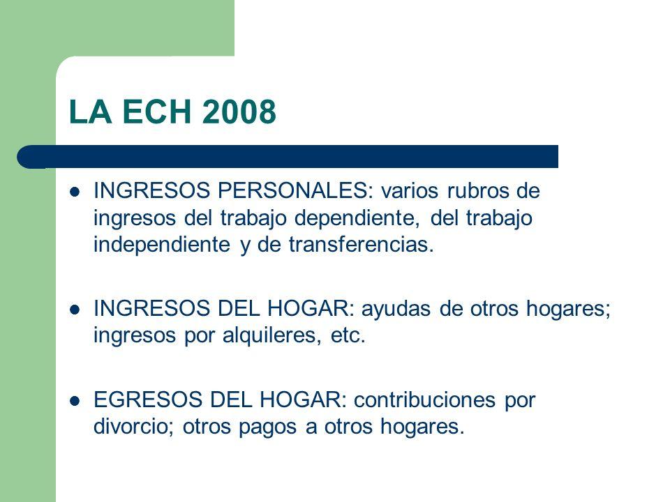 LA ECH 2008 INGRESOS PERSONALES: varios rubros de ingresos del trabajo dependiente, del trabajo independiente y de transferencias. INGRESOS DEL HOGAR: