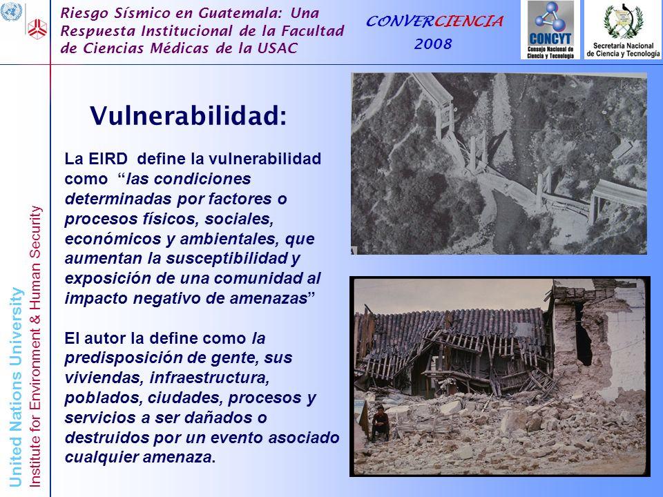 United Nations University Institute for Environment & Human Security Riesgo Sísmico en Guatemala: Una Respuesta Institucional de la Facultad de Ciencias Médicas de la USAC CONVERCIENCIA 2008 Marco conceptual para la evaluación de vulnerabilidad en base a los sectores sociales.